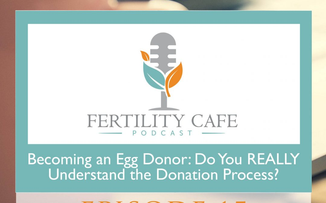 Ep 15 | Becoming an Egg Donor: Do You REALLY Understand the Donation Process?