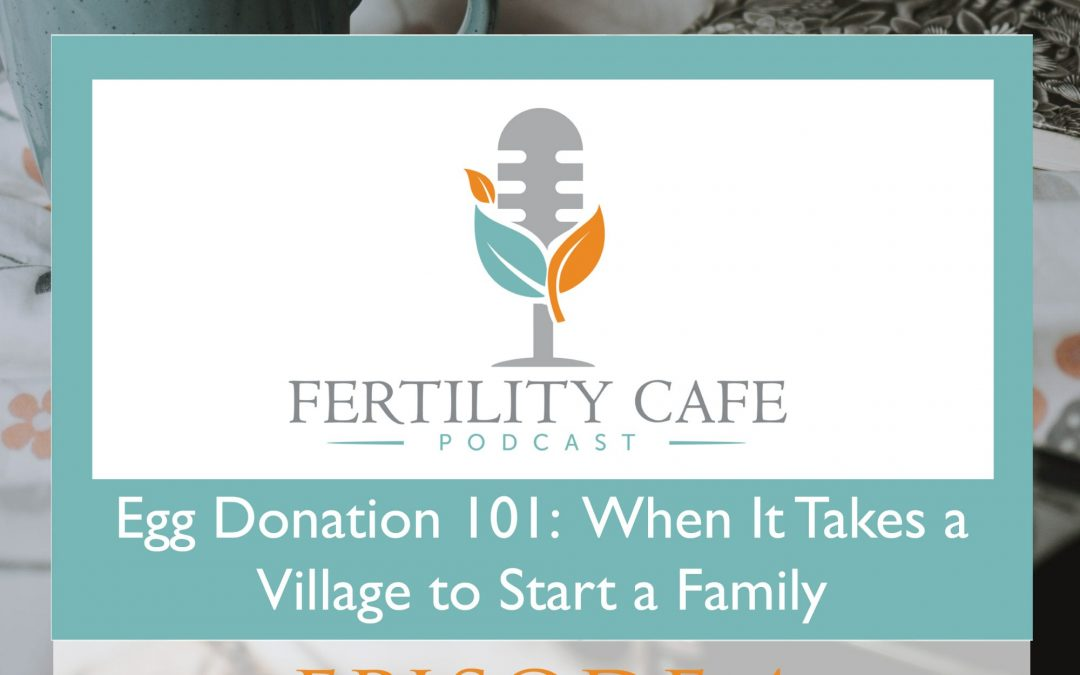 Episode 04. Egg Donation 101: When It Takes a Village to Start a Family